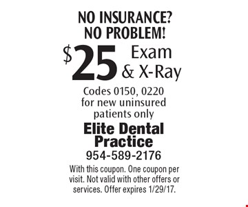No insurance? No problem! $25 Exam & X-Ray Codes 0150, 0220 for new uninsured patients only. With this coupon. One coupon per visit. Not valid with other offers or services. Offer expires 1/29/17.