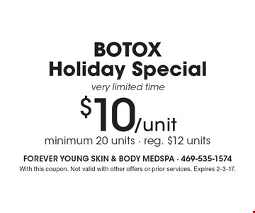 $10/unit BOTOX Holiday Special. Very limited time. Minimum 20 units. Reg. $12 units. With this coupon. Not valid with other offers or prior services. Expires 2-3-17.
