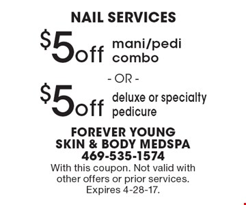 Nail services. $5 off mani/pedi combo or $5 off deluxe or specialty pedicure. With this coupon. Not valid with other offers or prior services. Expires 4-28-17.