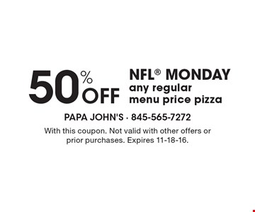 50% OFF NFL MONDAY, any regular menu price pizza. With this coupon. Not valid with other offers or prior purchases. Expires 11-18-16.