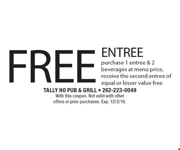 FREE ENTREE. Purchase 1 entree & 2 beverages at menu price, receive the second entree of equal or lesser value free. With this coupon. Not valid with other offers or prior purchases. Exp. 12/2/16.