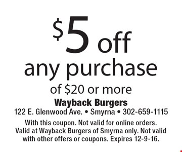 $5 off any purchase of $20 or more. With this coupon. Not valid for online orders.Valid at Wayback Burgers of Smyrna only. Not valid with other offers or coupons. Expires 12-9-16.