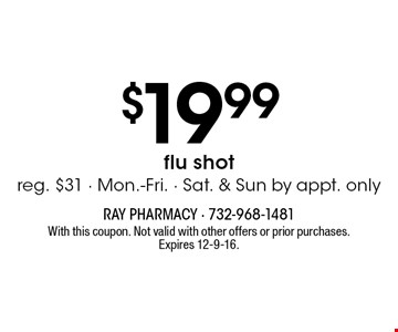 $19.99 flu shot. Reg. $31. Mon.-Fri. Sat. & Sun by appt. only. With this coupon. Not valid with other offers or prior purchases. Expires 12-9-16.