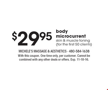 $29.95 body microcurrent skin & muscle toning (for the first 50 clients). With this coupon. One time only, per customer. Cannot be combined with any other deals or offers. Exp. 11-18-16.