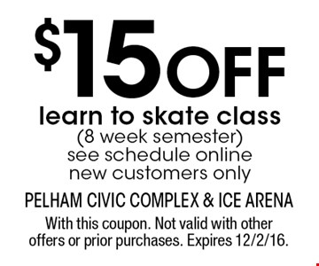 $15 OFF learn to skate class (8 week semester). See schedule online new customers only. With this coupon. Not valid with other offers or prior purchases. Expires 12/2/16.