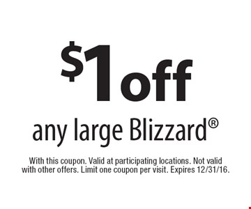 $1 off any large Blizzard. With this coupon. Valid at participating locations. Not valid with other offers. Limit one coupon per visit. Expires 12/31/16.