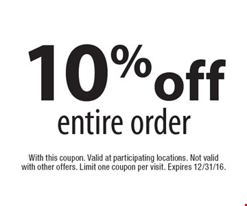10% off entire order. With this coupon. Valid at participating locations. Not valid with other offers. Limit one coupon per visit. Expires 12/31/16.