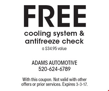 FREE cooling system & antifreeze check. a $34.95 value. With this coupon. Not valid with other offers or prior services. Expires 3-3-17.