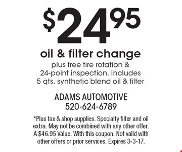 $24.95 oil & filter change plus free tire rotation & 24-point inspection. Includes 5 qts. synthetic blend oil & filter. *Plus tax & shop supplies. Specialty filter and oil extra. May not be combined with any other offer. A $46.95 Value. With this coupon. Not valid with other offers or prior services. Expires 3-3-17.