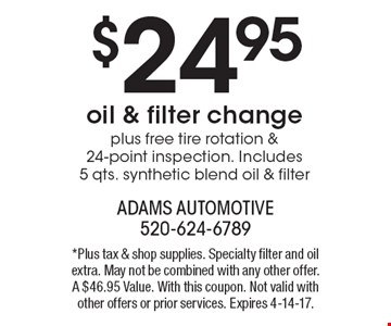 $24.95 oil & filter change plus free tire rotation & 24-point inspection. Includes 5 qts. synthetic blend oil & filter. *Plus tax & shop supplies. Specialty filter and oil extra. May not be combined with any other offer. A $46.95 Value. With this coupon. Not valid with other offers or prior services. Expires 4-14-17.