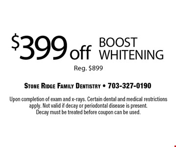 $399 off BOOST whitening Reg. $899. Upon completion of exam and x-rays. Certain dental and medical restrictions apply. Not valid if decay or periodontal disease is present. Decay must be treated before coupon can be used.