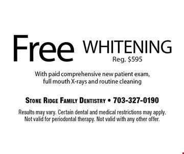Free whitening. Reg. $595 With paid comprehensive new patient exam, full mouth X-rays and routine cleaning . Results may vary. Certain dental and medical restrictions may apply. Not valid for periodontal therapy. Not valid with any other offer.