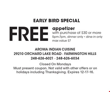 EARLY BIRD SPECIAL- Free appetizer with purchase of $30 or more 5pm-7pm, dinner only - dine-in only. Max value $7. Closed On Mondays. Must present coupon. Not valid with other offers or on holidays including Thanksgiving. Expires 12-17-16.