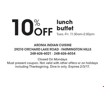 10% Off lunch buffet. Tues.-Fri. 11:30am-2:30pm. Closed On Mondays. Must present coupon. Not valid with other offers or on holidays including Thanksgiving. Dine in only. Expires 2/3/17.