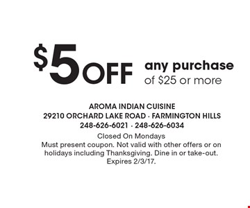 $5 Off any purchase of $25 or more. Closed On Mondays. Must present coupon. Not valid with other offers or on holidays including Thanksgiving. Dine in or take-out. Expires 2/3/17.