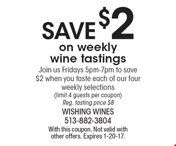 Save $2 on weekly wine tastings. Join us Fridays 5pm-7pm to save $2 when you taste each of our four weekly selections (limit 4 guests per coupon) Reg. tasting price $8. With this coupon. Not valid with other offers. Expires 1-20-17.
