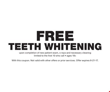 Free Teeth Whitening. Upon completion of new patient exam, x-rays and necessary cleaning. Limited to the first 10 who call - ages 18+. With this coupon. Not valid with other offers or prior services. Offer expires 8-21-17.