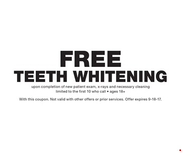 Free Teeth Whitening. upon completion of new patient exam, x-rays and necessary cleaning limited to the first 10 who call - ages 18+ With this coupon. Not valid with other offers or prior services. Offer expires 9-18-17.