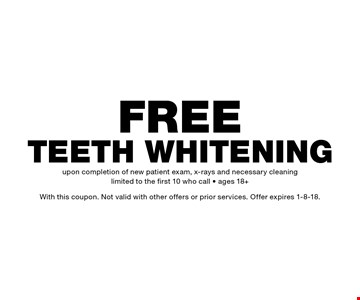 Free Teeth Whitening upon completion of new patient exam, x-rays and necessary cleaning. Limited to the first 10 who call, ages 18+. With this coupon. Not valid with other offers or prior services. Offer expires 1-8-18.