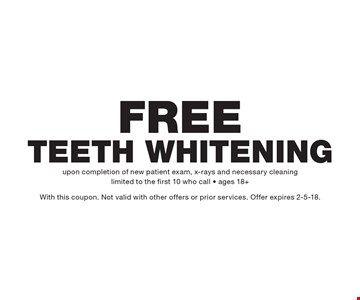 Free Teeth Whitening upon completion of new patient exam, x-rays and necessary cleaning. Limited to the first 10 who call. Ages 18+. With this coupon. Not valid with other offers or prior services. Offer expires 2-5-18.