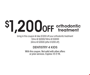 $1,200 Off orthodontic treatment. Bring in this coupon & take $1200 off your orthodontic treatment 12mo @ $2300/18mo @ $3000 24mo @ $3500 (after $1200 off). With this coupon. Not valid with other offers or prior services. Expires 12-2-16.