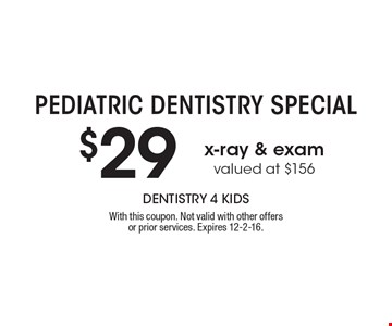 Pediatric Dentistry Special - $29 x-ray & exam valued at $156. With this coupon. Not valid with other offers or prior services. Expires 12-2-16.