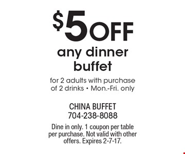 $5 off any dinner buffet for 2 adults with purchase of 2 drinks. Mon.-Fri. only. Dine in only. 1 coupon per table per purchase. Not valid with other offers. Expires 2-7-17.
