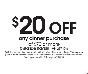$20 off any dinner purchase of $70 or more. With this coupon. Dine in only. Not valid with other offers or on holidays. You may also print or download this coupon from localflavor.com. Coupons may not be combined. One coupon per table. Offer expires 1-26-18.
