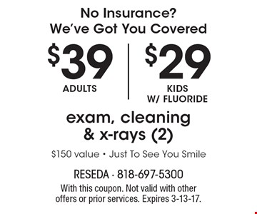 No Insurance? We've Got You Covered: Exam, Cleaning & X-rays (2) - $39 adults, $29 kids w/fluoride. $150 value. Just To See You Smile. With this coupon. Not valid with other offers or prior services. Expires 3-13-17.