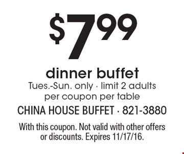 $7.99dinner buffet Tues.-Sun. only - limit 2 adults per coupon per table. With this coupon. Not valid with other offers or discounts. Expires 11/17/16.
