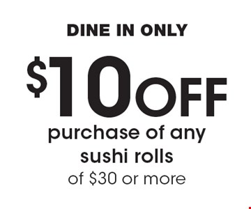 $10 Off purchase of any sushi rolls of $30 or more DINE IN ONLY.
