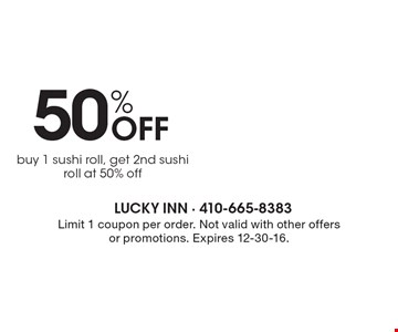 50% Off buy 1 sushi roll, get 2nd sushi roll at 50% off. Limit 1 coupon per order. Not valid with other offers or promotions. Expires 12-30-16.