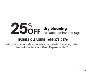 25% off dry cleaning excludes leather and rugs. With this coupon. Must present coupon with incoming order. Not valid with other offers. Expires 4-21-17.