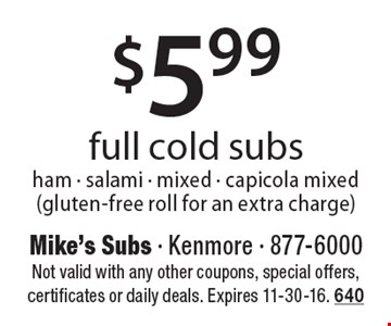 $5.99 full cold subs, ham - salami - mixed - capicola mixed (gluten-free roll for an extra charge). Not valid with any other coupons, special offers, certificates or daily deals. Expires 11-30-16. 640