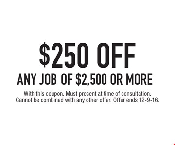 $250 OFF ANY JOB of $2,500 or more. With this coupon. Must present at time of consultation. Cannot be combined with any other offer. Offer ends 12-9-16.