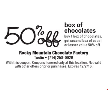 50% off box of chocolates. Buy 1 box of chocolates, get second box of equal or lesser value 50% off. With this coupon. Coupons honored only at this location. Not valid with other offers or prior purchases. Expires 12/2/16.