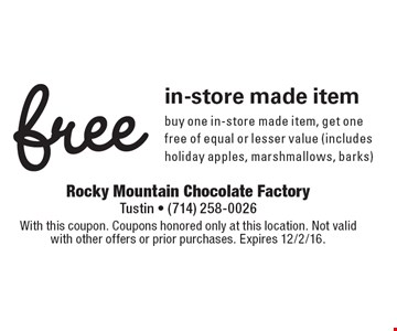 Free in-store made item. Buy one in-store made item, get one free of equal or lesser value (includes holiday apples, marshmallows, barks). With this coupon. Coupons honored only at this location. Not valid with other offers or prior purchases. Expires 12/2/16.