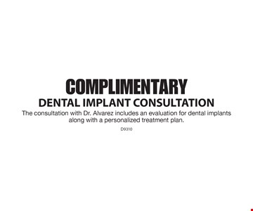 Complimentary DENTAL IMPLANT Consultation. The consultation with Dr. Alvarez includes an evaluation for dental implants along with a personalized treatment plan. D9310