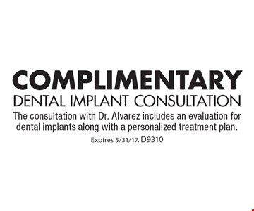 Complimentary Dental Implant Consultation. The consultation with Dr. Alvarez includes an evaluation for dental implants along with a personalized treatment plan. Expires 5/31/17. D9310