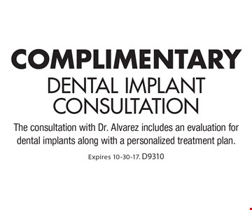 Complimentary dental implant consultation The consultation with Dr. Alvarez includes an evaluation for dental implants along with a personalized treatment plan. Expires 10-30-17. D9310