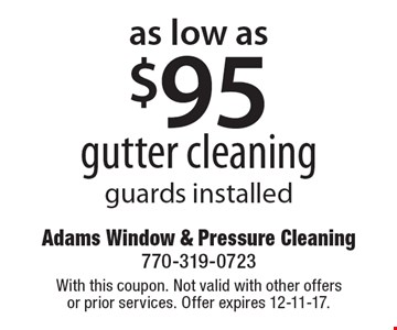 Gutter cleaning for as low as $95! Guards installed. With this coupon. Not valid with other offers or prior services. Offer expires 12-11-17.
