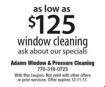 Window cleaning for as low as $125! Ask about our specials. With this coupon. Not valid with other offers or prior services. Offer expires 12-11-17.