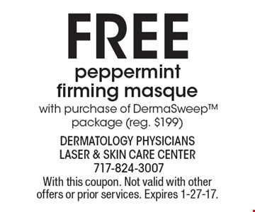 Free peppermint firming masque with purchase of DermaSweeppackage (reg. $199). With this coupon. Not valid with other offers or prior services. Expires 1-27-17.