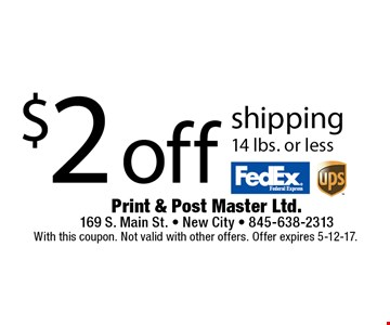 $2 off shipping 14 lbs. or less. With this coupon. Not valid with other offers. Offer expires 5-12-17.
