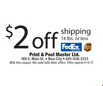 $2 off shipping 14 lbs. or less. With this coupon. Not valid with other offers. Offer expires 6-9-17.