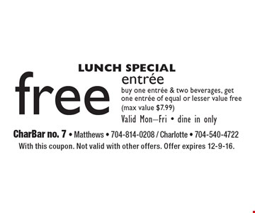 LUNCH SPECIAL Free entree. Buy one entree & two beverages, getone entree of equal or lesser value free (max value $7.99). Valid Mon-Fri - dine in only. With this coupon. Not valid with other offers. Offer expires 12-9-16.