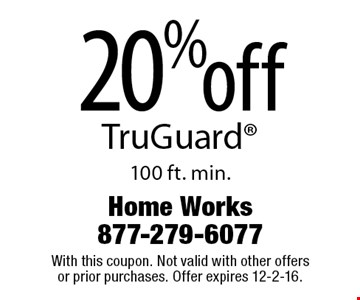 20% off TruGuard. 100 ft. min. With this coupon. Not valid with other offers or prior purchases. Offer expires 12-2-16.