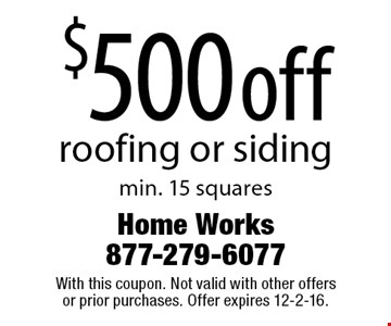 $500 off roofing or siding min. 15 squares. With this coupon. Not valid with other offers or prior purchases. Offer expires 12-2-16.
