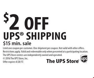 $2 OFF UPS Shipping $15 min. sale. Limit one coupon per customer. One shipment per coupon. Not valid with other offers. Restrictions apply. Valid and redeemable only when presented at a participating location. The UPS Store centers are independently owned and operated. 2016 The UPS Store, Inc. Offer expires 4/28/17.