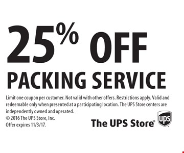 25% OFF packing service. Limit one coupon per customer. Not valid with other offers. Restrictions apply. Valid and redeemable only when presented at a participating location. The UPS Store centers are independently owned and operated. 2016 The UPS Store, Inc. Offer expires 11/3/17.